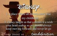 disney -1. a place where all dreams come true 2. my childhood 3. disney taught us that a dream is a wish your heart makes so we should always keep moving forward and never let go