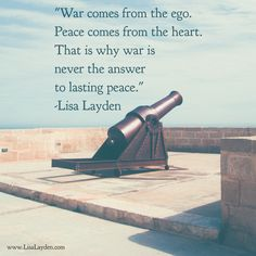 """""""War comes from the ego. Peace comes from the heart. That is why war is never the answer to lasting peace."""" – Lisa Layden  'Til next time remember Life is happening BY you, not TO you™"""