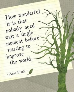 #quotes How wonderful it is that nobody need wait a single moment before starting to improve the world. - Anne Frank