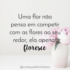 """""""Uma flor não pensa em competir com as flores ao seu redor, ela apenas floresce"""""""