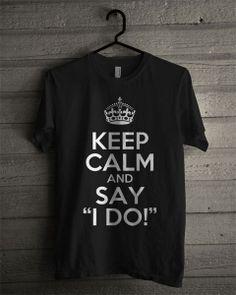 Keep Calm tees Funny Love Wedding T-shirt Keep Calm and say i DO Shirt - size S M L XL 2XL 3XL available. $19.88, via Etsy.