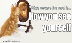 What matters the most is… HOW YOU SEE YOURSELF.