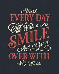 // Start Every Day Off With A Smile, And Get It Over With