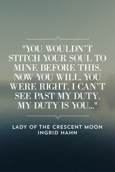 """""""You wouldn't stitch your soul to mine before this. Now you will. You were right. I can't see past my duty. My duty is you..."""" LADY OF THE CRESCENT MOON INGRID HAHN COMING SEPTEMBER 2018"""