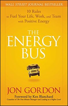 The Energy Bus: 10 Rules to Fuel Your Life, Work, and Team with Positive Energy: Jon Gordon, Ken Blanchard: 9780470100288: Amazon.com: Books