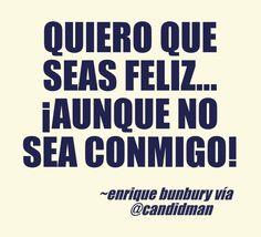 Quiero que seas feliz  Aunque no sea conmigo!  Enrique Bunbury  @Candidman     #Frases Frases Celebres Amor Canción Candidman Enrique Bunbury Letra @candidman