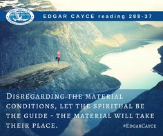 Disregarding the material conditions, let the spiritual be the guide - the material will take their place. #EdgarCayce reading 288-37