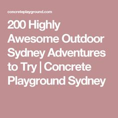 200 Highly Awesome Outdoor Sydney Adventures to Try   Concrete Playground Sydney