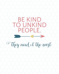 Be Kind To Unkind People...They need it the most.