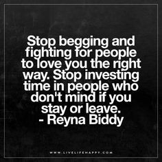 Stop begging and fighting for people to love you the right way. Stop investing time in people who don't mind if you stay or leave. – Reyna Biddy