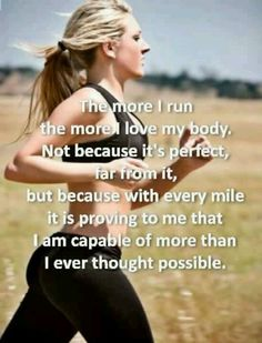 "Exactly!  I love the run because I'm not ""working out"" to just look good. I run because it makes me feel good inside and out. Because it proves I'm capable of so much more."