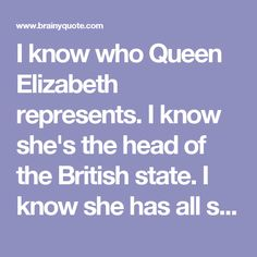 I know who Queen Elizabeth represents. I know she's the head of the British state. I know she has all sorts of titles in relation to different regiments in the British army. She knows my history. She knows I was a member of the IRA. She knows I was ... - Martin McGuinness - BrainyQuote