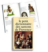 The Little Dictionary of Santons de Provence. In French and English:          - The Santons Tradition        - Santons in the Provençal Nativity        - Making Santons        - the Nativity        - the Collection of Santons    by Marcel Carbonel Workshops. 8th edition - 2010. Color photos throughout. 144 pages, 5 x 7-1/2 inches. From Marcel Carbonel, Premiere Santon Makers, Marseille, France.  Available at www.mygrowingtraditions.com
