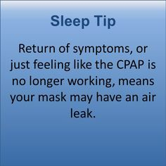 Return of symptoms, or just feeling like the CPAP is no longer working, means your mask may have an air leak.