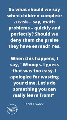 """So what should we say when children complete a task – say, math problems – quickly and perfectly? Should we deny them the praise they have earned? Yes. When this happens, I say, """"Whoops. I guess that was too easy. I apologize for wasting your time. Let's do something you can really learn from!"""" #growthmindsetquotes #growthmindsetforkids Parenting Teens, Parenting Quotes, Parenting Advice, Growth Mindset For Kids, Growth Mindset Quotes, Advice For New Moms, Love Challenge, Step Kids, Math Problems"""