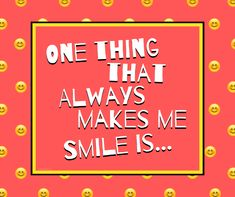 What's your answer? One things that always makes me smile is _____________ I Smile, Make Me Smile, Calm, How To Make, Free