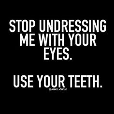 Stop undressing me with your eyes. Use your teeth.