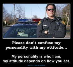 Please don't confuse my personality with my attitude....my personality is who I am, my attitude depends on how you act.