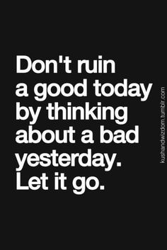 Don't ruin a good today by thinking about a bad yesterday. Let it go.