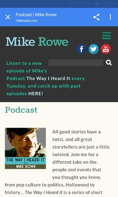 The Way I heard It.Podcast | Mike Rowe  EVERY TUE.http://mikerowe.com/podcast/   All good stories have a twist, and all great storytellers are just a little twisted. Join me for a different take on the people and events that you thought you knew, from pop culture to politics, Hollywood to history…The Way I Heard Itis a series of short mysteries for the curious mind with a short attention span.  DISCLAIMER: Each episode ofThe Way I Heard Itis a true story about a real person, place, or…