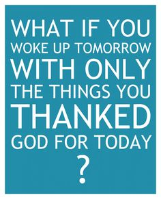 Be thankful for every last thing! You never know what could happen if your not grateful!