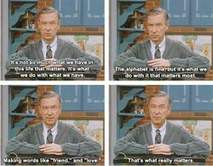 On what really matters: | 15 Quotes That Show That Mr. Rogers Was A Perfect HumanBeing