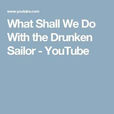 What Shall We Do With the Drunken Sailor - YouTube