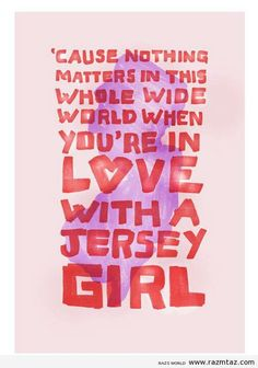 'cause nothing matters in this whole wide world when you're in love with a Jersey Girl;)