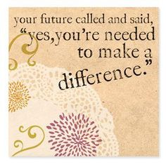 "Your future called and said, ""yes, you're needed to make a difference."""