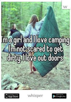 Im a girl and I love camping Im not scared to get dirty. I love outdoors. -- Thank you!! Tired of girls that don't like being outside!