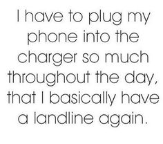 I have to plug my phone into the charger so much throughout the day that I basically have a landline again. #LOL #FunnyCuzItsTrue #TheStruggleIsReal #forrealz #YouKnowIt