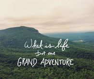What Is Life But One Grand Adventure