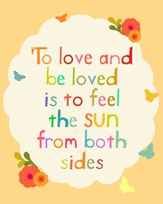 To love and be loved is to feel the sun from both sides...