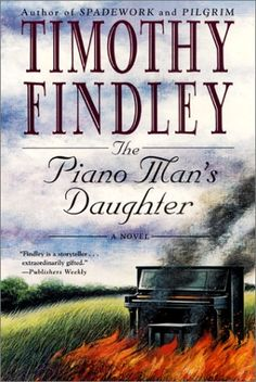 "This was the first Timothy Findley novel I read and I absolutely loved it.  Goodreads says ""The Piano Man's Daughter"" is a symphony of wonderful storytelling, unforgettable characters, and a lilting, lingering melody that plays on long after the last page has been turned.  And, they are absolutely correct!"