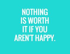 NOTHING IS WORTH IT IF YOU AREN'T HAPPY. /