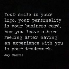 Your smile is your logo, your personality, your business card, how you leave others feeling after having an experience with you is your trademark.