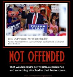 Any woman (or man) who isn't offended by Trump's various and disturbing remarks needs a psychiatric evaluation.