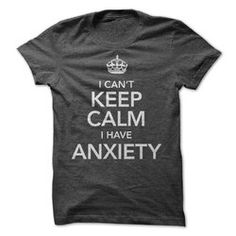 I Can't Keep Calm, I have Anxiety  - T-Shirt