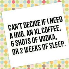 Hug, coffee,vodka or sleep?