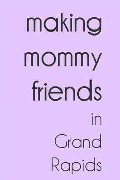 Tips for (new and old moms) making friends in Grand Rapids.  Share this with moms expecting for the first time. http://grkids.com/making-mommy-friends-in-grand-rapids/