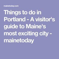 Things to do in Portland - A visitor's guide to Maine's most exciting city - mainetoday