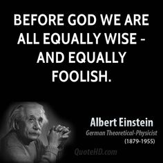 Before God we are all equally wise -- and equally foolish. Albert Einstein
