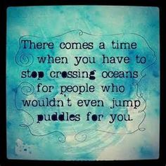 Self Centered Quotes There Comes A Time When You Have To Stop Crossing Oceans For People .