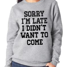 Sorry I'm Late I Didn't Want to Come Sweatshirt Funny Womens Sweater... ($17) ❤ liked on Polyvore featuring tops, hoodies, sweatshirts, silver, women's clothing, unisex tops, crew neck sweat shirt, crewneck sweatshirt, ribbed top and sweat tops