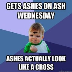 Gets ashes on Ash Wednesday...