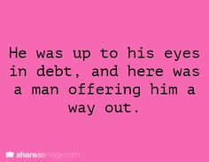 He was up to his eyes in debt, and here was a man offering him a way out.