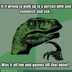 Is it wrong to walk up to a person with an eyepatch and ask.... Was it all fun and games till that point?