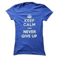 (Tshirt Choice) Keep calm and never give up Tshirt and Hoodie Keep calm tshirt [TShirt 2016] Hoodies, Tee Shirts
