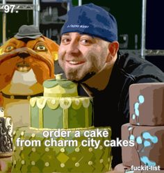 Before I die, I have to order a cake from Charm City Cakes!! A must!