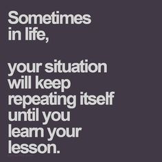 Sometimes in life your situation will keep repeating itself until your learn your lesson. #bepositive #pinterest #staystrong #facebook #paragonleatherworks